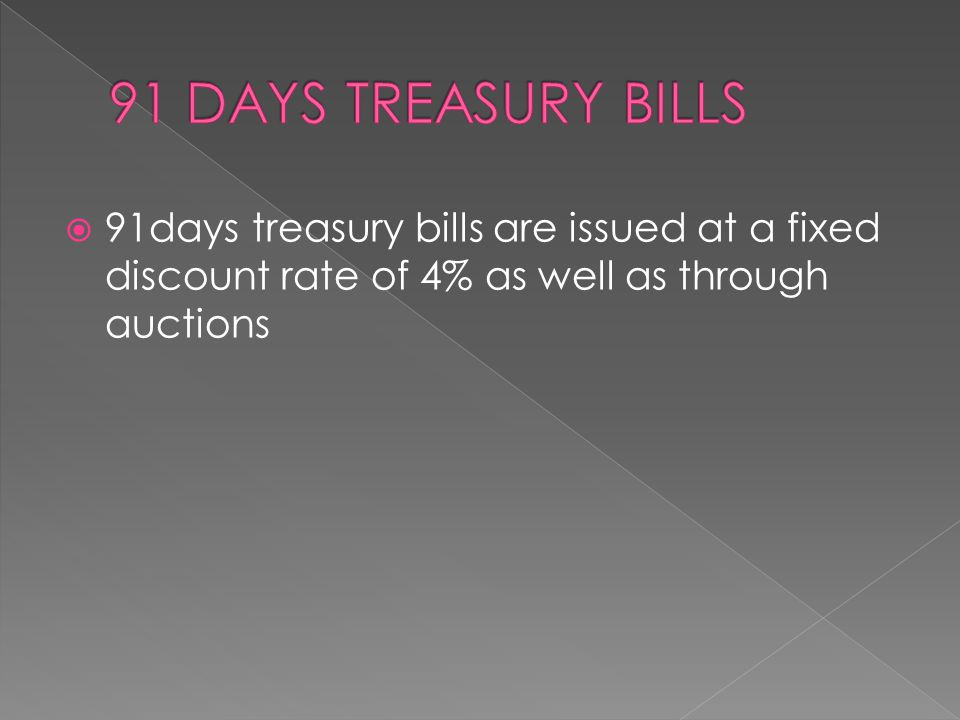 91 DAYS TREASURY BILLS 91days treasury bills are issued at a fixed discount rate of 4% as well as through auctions.