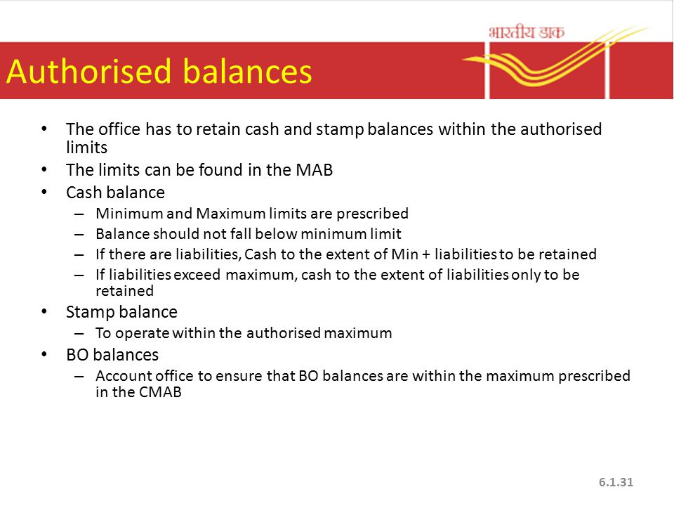 Authorised balances The office has to retain cash and stamp balances within the authorised limits. The limits can be found in the MAB.