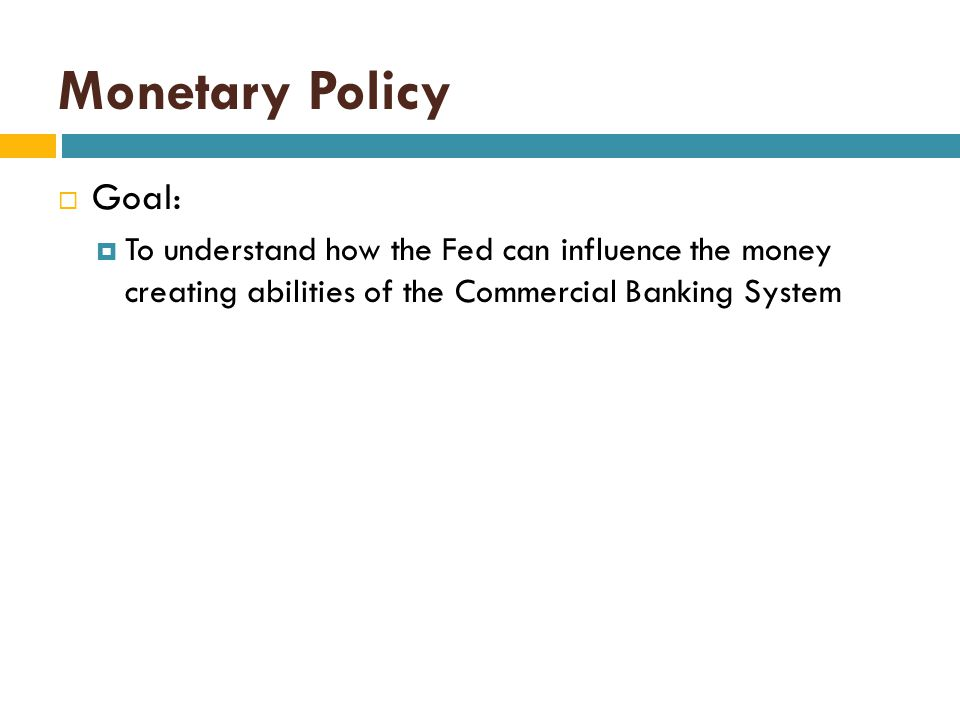 Monetary Policy Goal: To understand how the Fed can influence the money creating abilities of the Commercial Banking System.