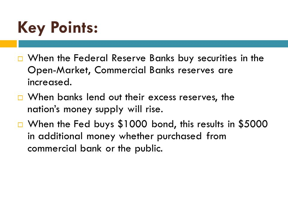 Key Points: When the Federal Reserve Banks buy securities in the Open-Market, Commercial Banks reserves are increased.