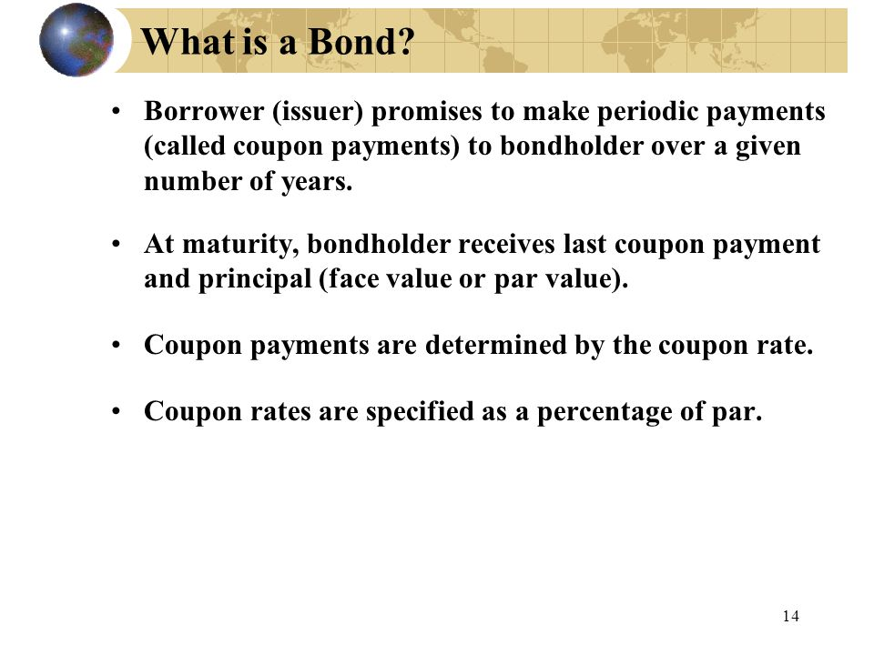 What is a Bond Borrower (issuer) promises to make periodic payments (called coupon payments) to bondholder over a given number of years.