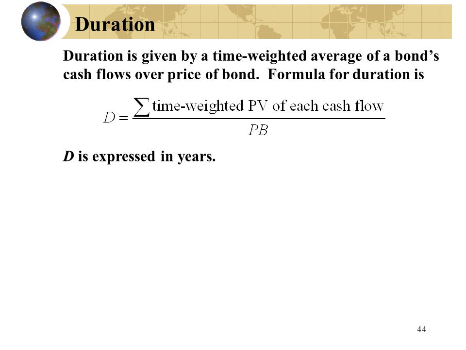 Duration Duration is given by a time-weighted average of a bond's cash flows over price of bond. Formula for duration is.