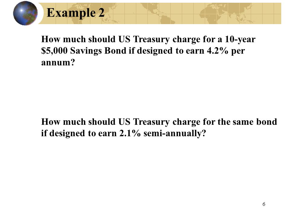 Example 2 How much should US Treasury charge for a 10-year $5,000 Savings Bond if designed to earn 4.2% per annum