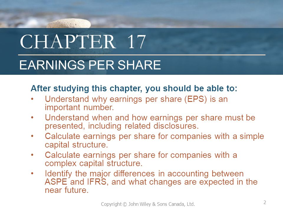 17 EARNINGS PER SHARE. After studying this chapter, you should be able to: Understand why earnings per share (EPS) is an important number.