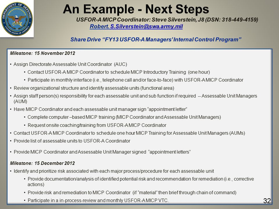 An Example - Next Steps USFOR-A MICP Coordinator: Steve Silverstein, J8 (DSN: 318-449-4159) Robert. S.Silverstein@swa.army.mil Share Drive FY13 USFOR-A Managers' Internal Control Program