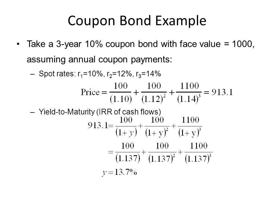 Coupon Bond Example Take a 3-year 10% coupon bond with face value = 1000, assuming annual coupon payments: