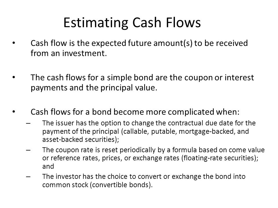 Estimating Cash Flows Cash flow is the expected future amount(s) to be received from an investment.