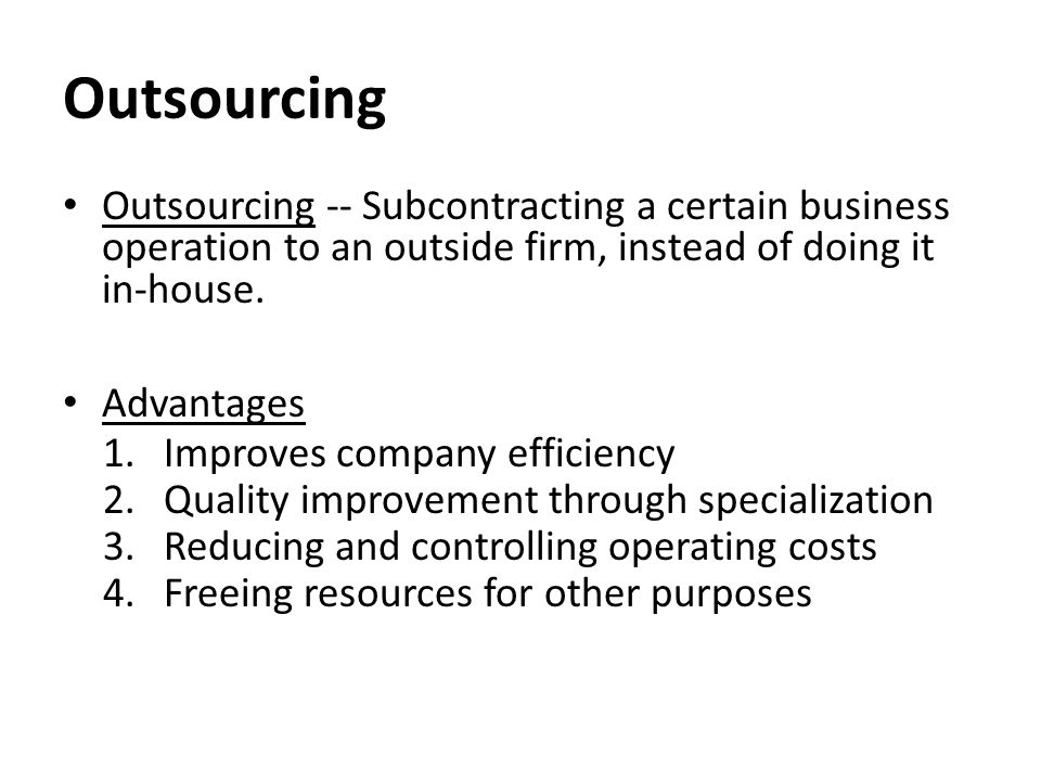 Outsourcing Outsourcing -- Subcontracting a certain business operation to an outside firm, instead of doing it in-house.