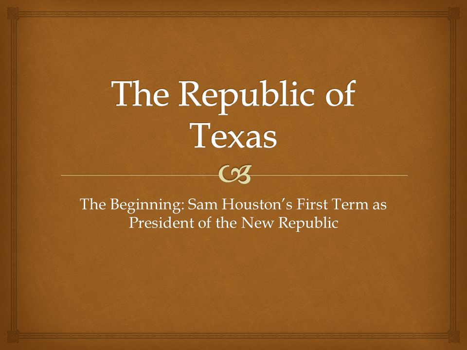 The Republic of Texas The Beginning: Sam Houston's First Term as President of the New Republic
