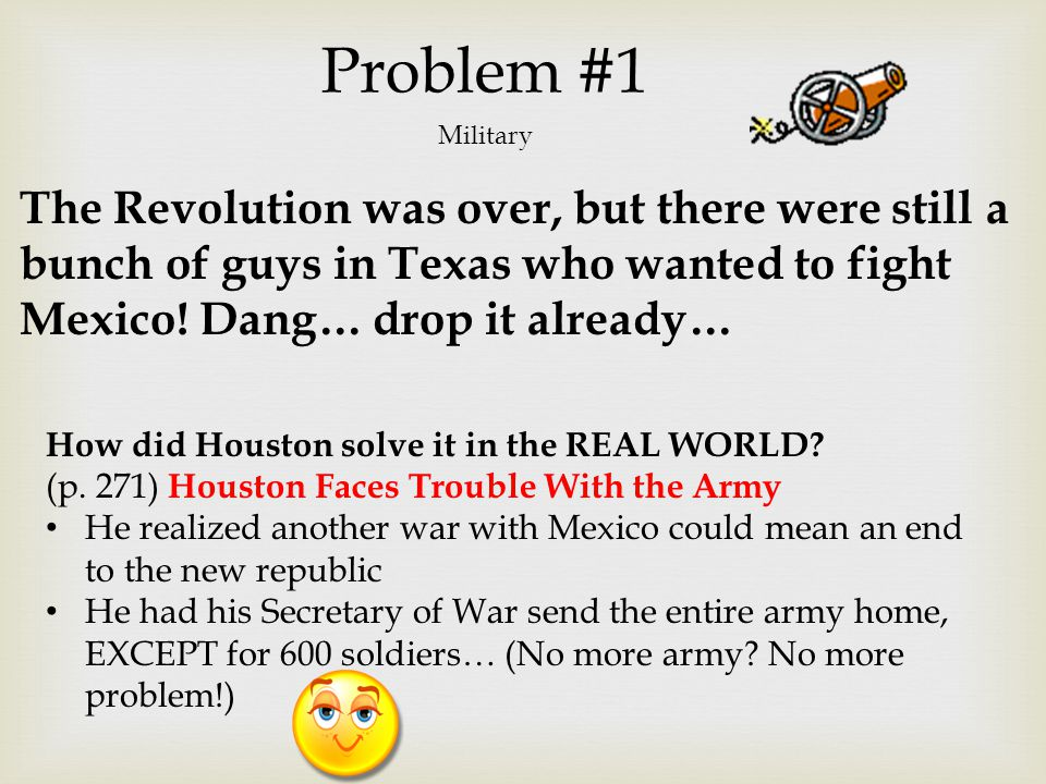 Problem #1 Military. The Revolution was over, but there were still a bunch of guys in Texas who wanted to fight Mexico! Dang… drop it already…