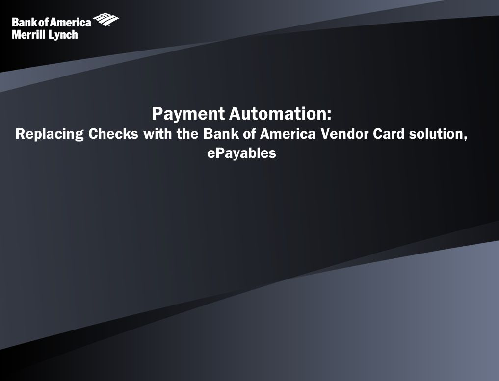 Payment Automation: Replacing Checks with the Bank of America Vendor Card solution, ePayables