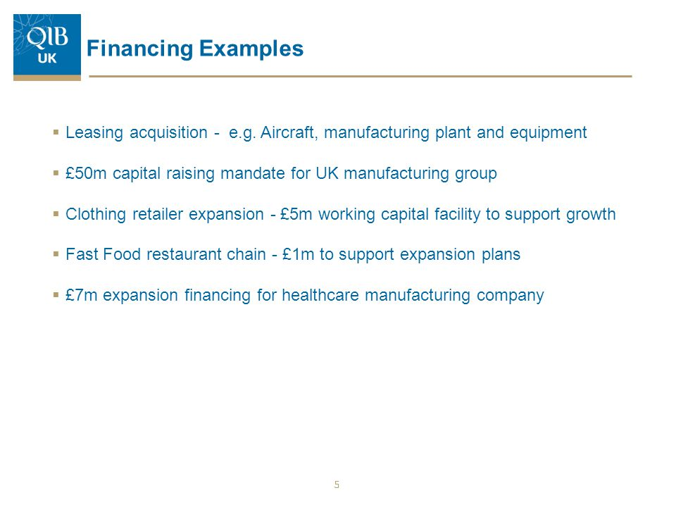 Financing Examples Leasing acquisition - e.g. Aircraft, manufacturing plant and equipment. £50m capital raising mandate for UK manufacturing group.