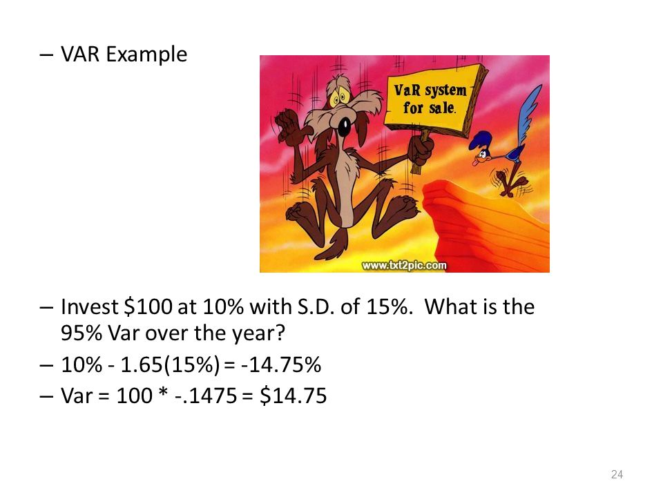 VAR Example Invest $100 at 10% with S.D. of 15%. What is the 95% Var over the year 10% - 1.65(15%) = -14.75%