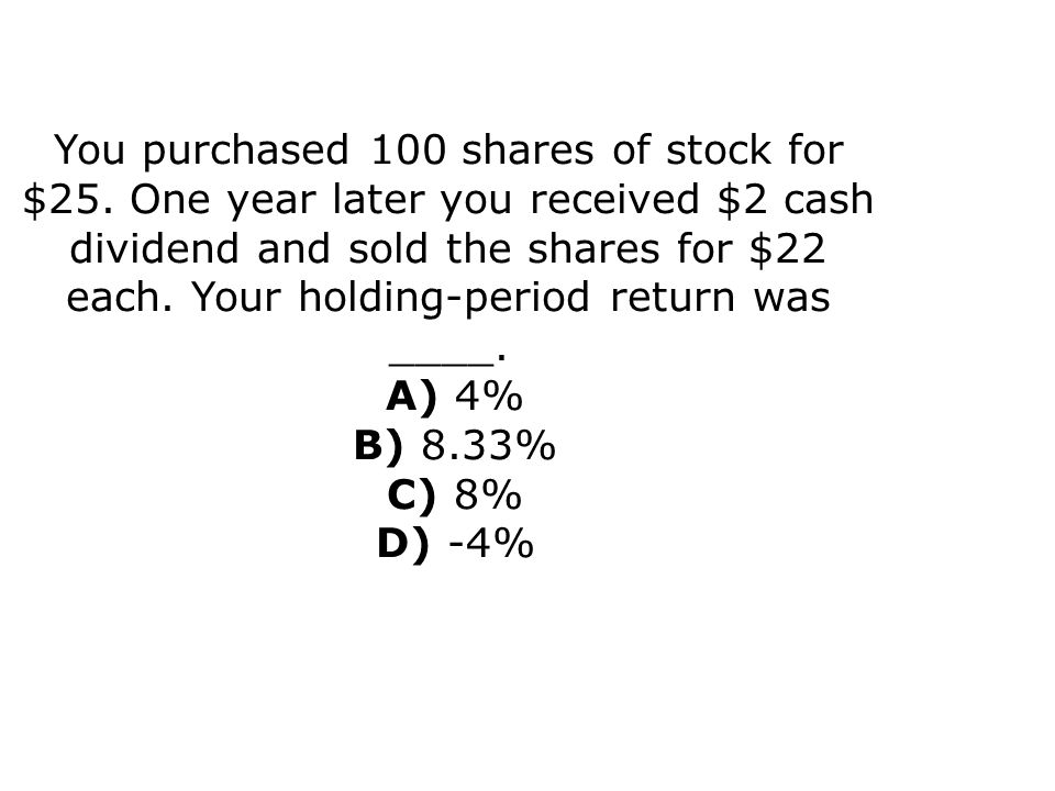 You purchased 100 shares of stock for $25
