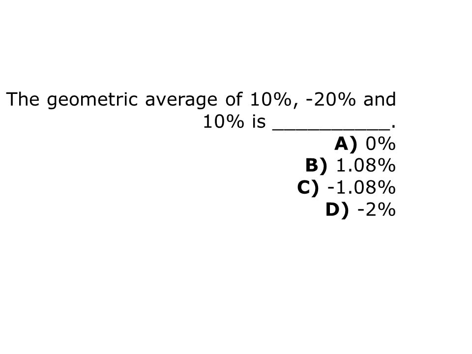 The geometric average of 10%, -20% and 10% is __________. A) 0% B) 1