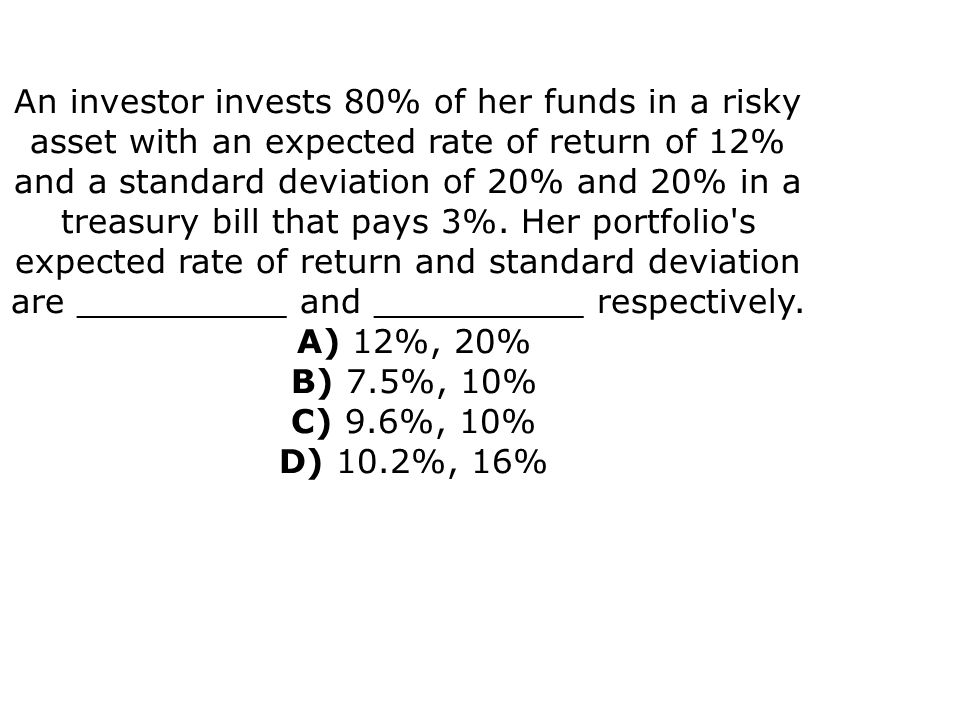 An investor invests 80% of her funds in a risky asset with an expected rate of return of 12% and a standard deviation of 20% and 20% in a treasury bill that pays 3%.