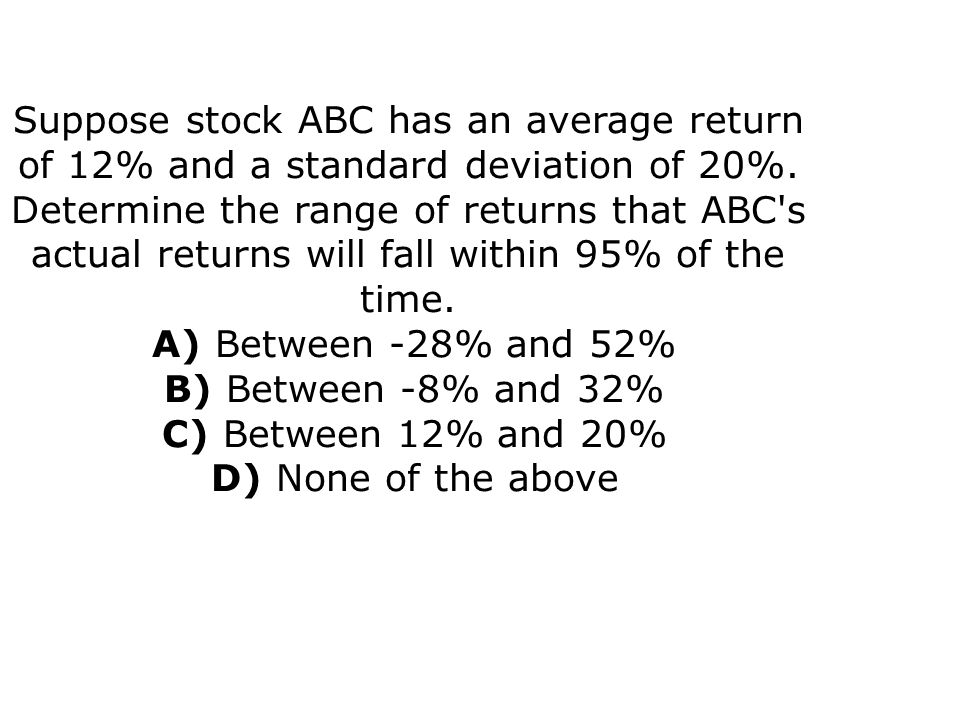 Suppose stock ABC has an average return of 12% and a standard deviation of 20%.