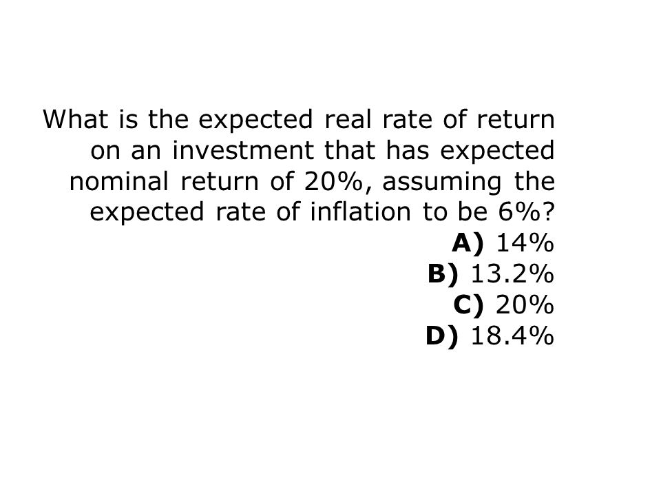 What is the expected real rate of return on an investment that has expected nominal return of 20%, assuming the expected rate of inflation to be 6%.