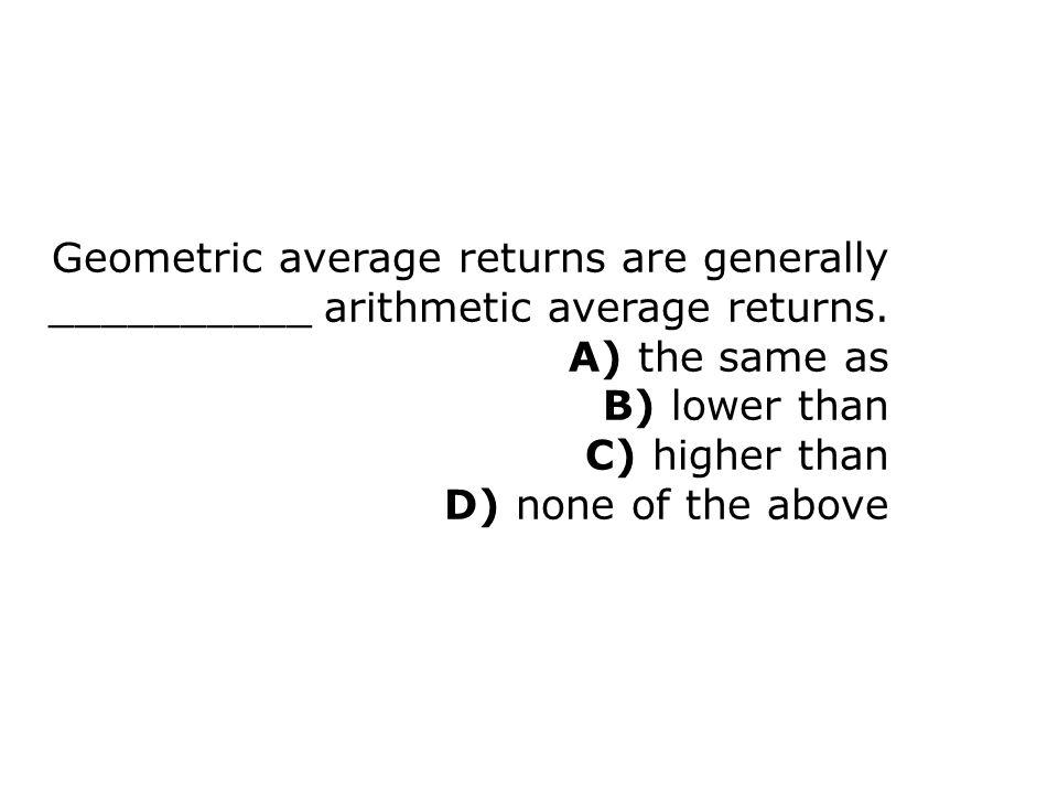 Geometric average returns are generally __________ arithmetic average returns.