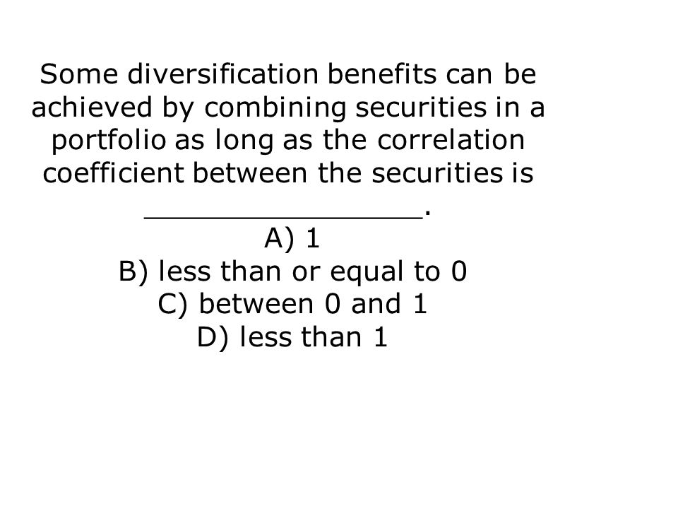 Some diversification benefits can be achieved by combining securities in a portfolio as long as the correlation coefficient between the securities is ________________. A) 1 B) less than or equal to 0 C) between 0 and 1 D) less than 1