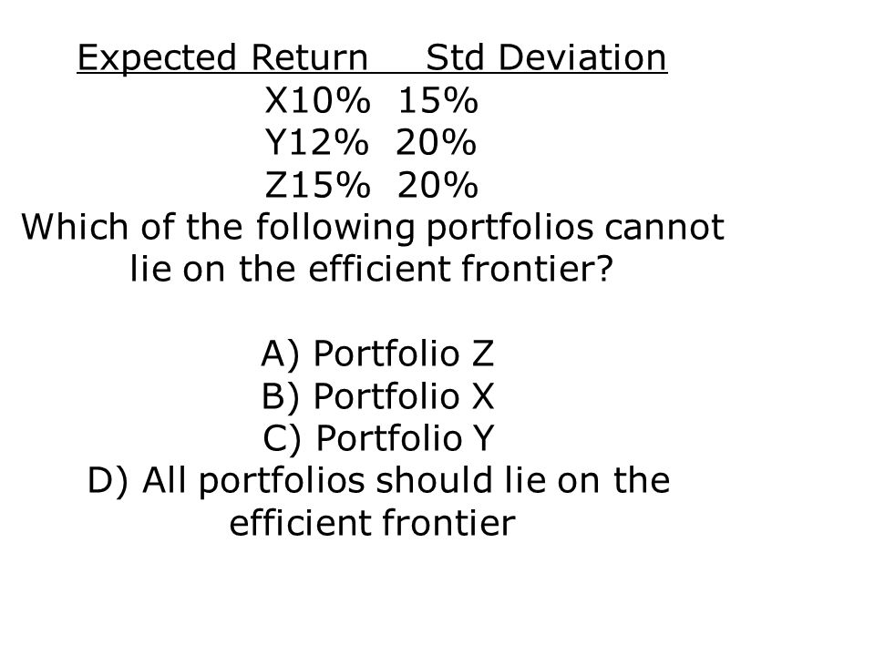 Expected Return Std Deviation X10% 15% Y12% 20% Z15% 20% Which of the following portfolios cannot lie on the efficient frontier.