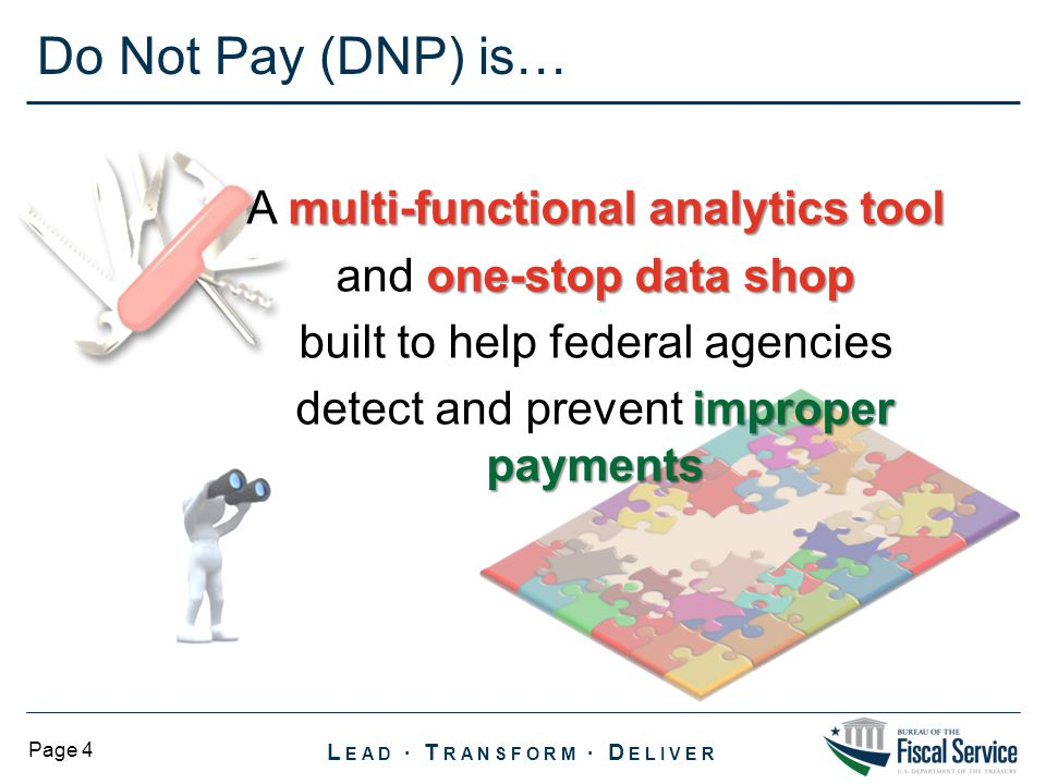 Do Not Pay (DNP) is… A multi-functional analytics tool and one-stop data shop built to help federal agencies detect and prevent improper payments