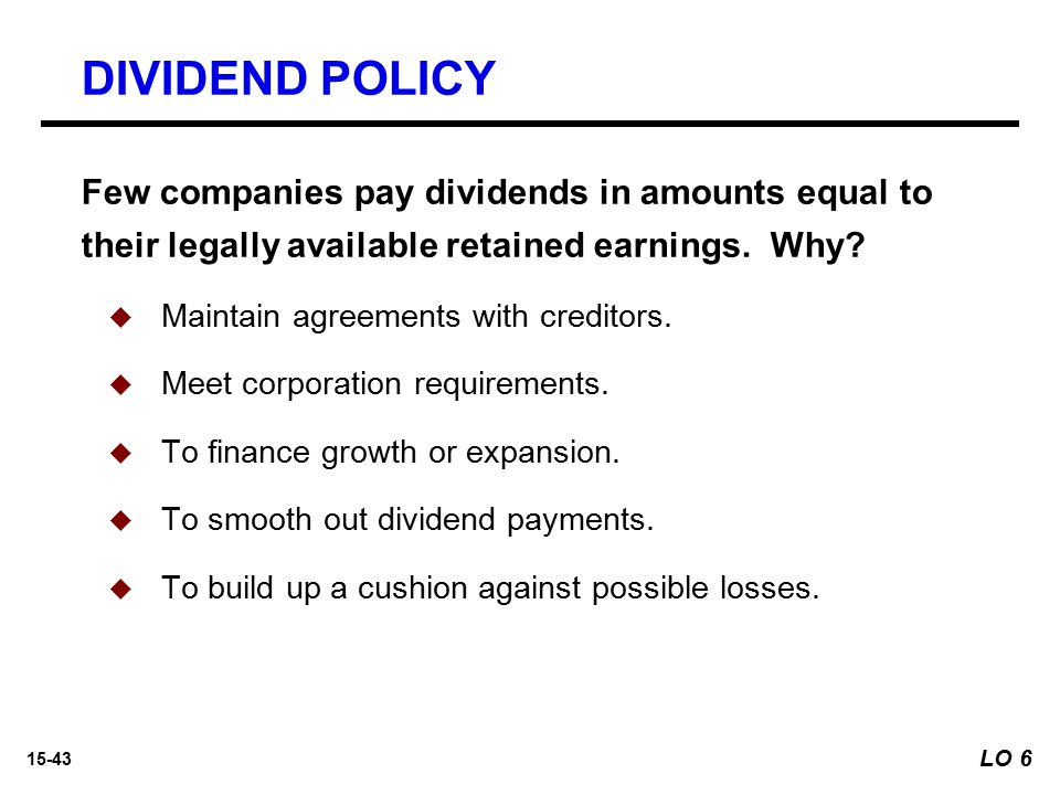 DIVIDEND POLICY Few companies pay dividends in amounts equal to their legally available retained earnings. Why