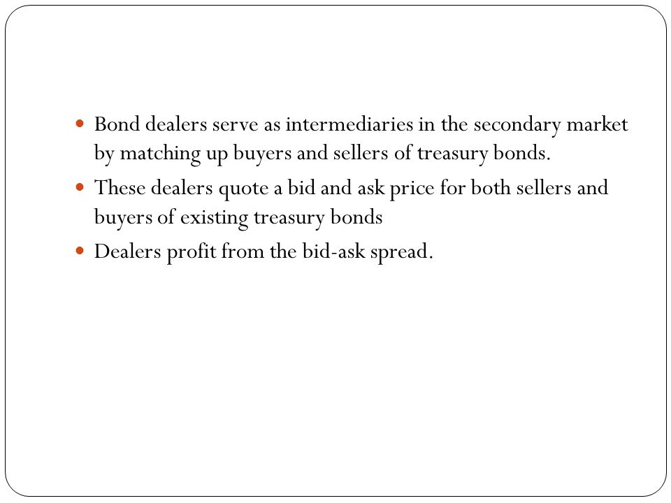 Bond dealers serve as intermediaries in the secondary market by matching up buyers and sellers of treasury bonds.