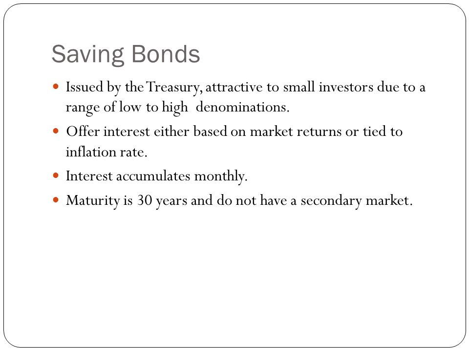 Saving Bonds Issued by the Treasury, attractive to small investors due to a range of low to high denominations.