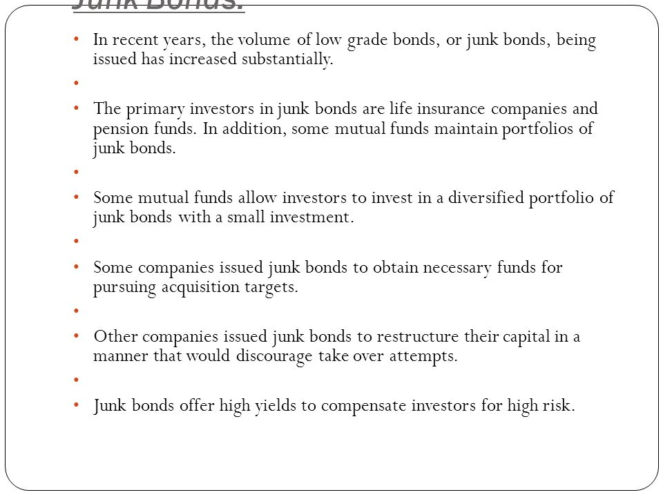 Junk Bonds: In recent years, the volume of low grade bonds, or junk bonds, being issued has increased substantially.