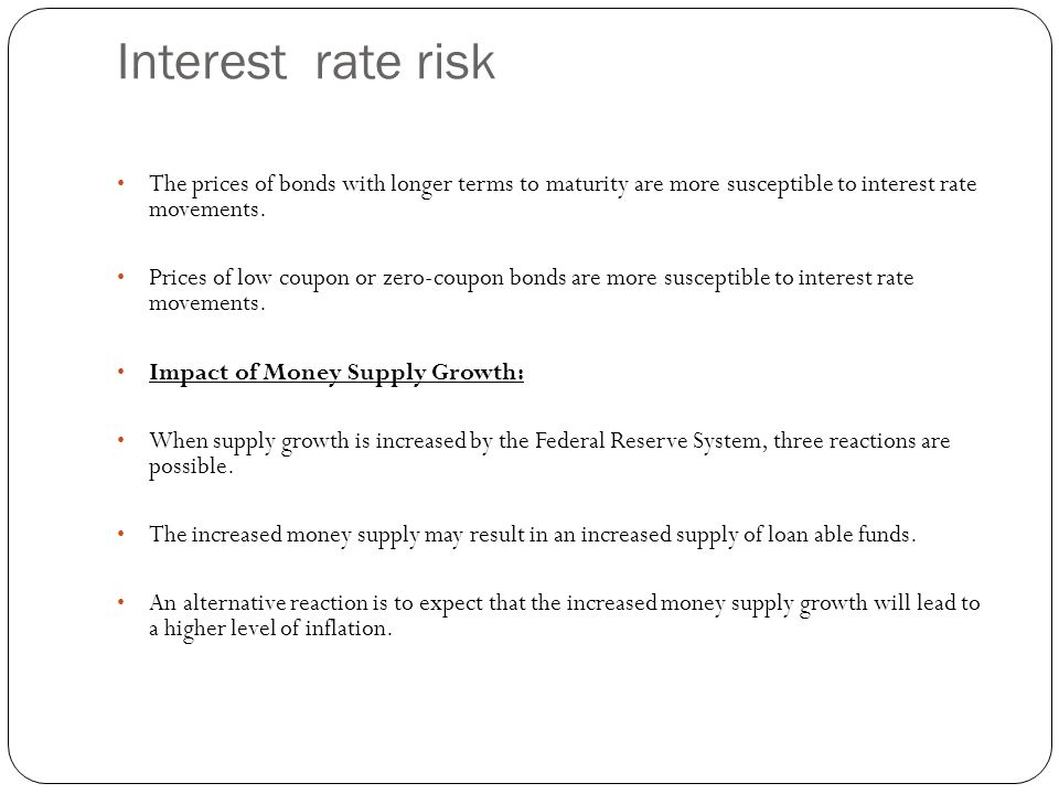 Interest rate risk The prices of bonds with longer terms to maturity are more susceptible to interest rate movements.