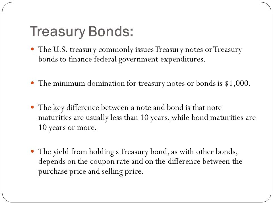 Treasury Bonds: The U.S. treasury commonly issues Treasury notes or Treasury bonds to finance federal government expenditures.