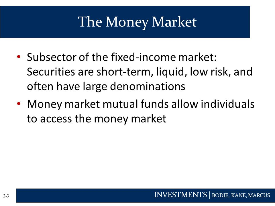 The Money Market Subsector of the fixed-income market: Securities are short-term, liquid, low risk, and often have large denominations.
