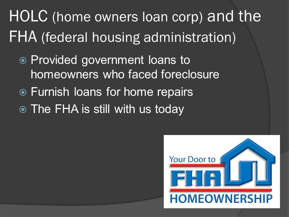 HOLC (home owners loan corp) and the FHA (federal housing administration)