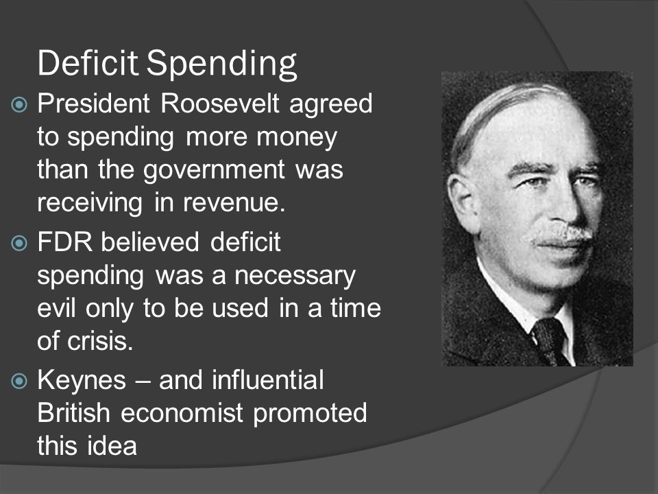 Deficit Spending President Roosevelt agreed to spending more money than the government was receiving in revenue.