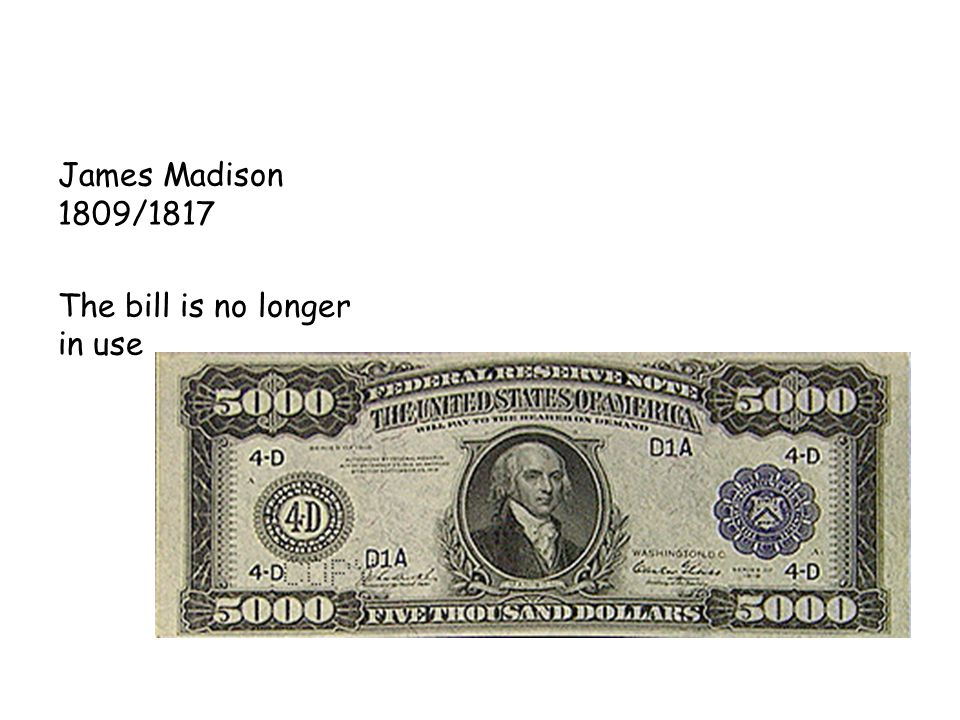 James Madison 1809/1817 The bill is no longer in use