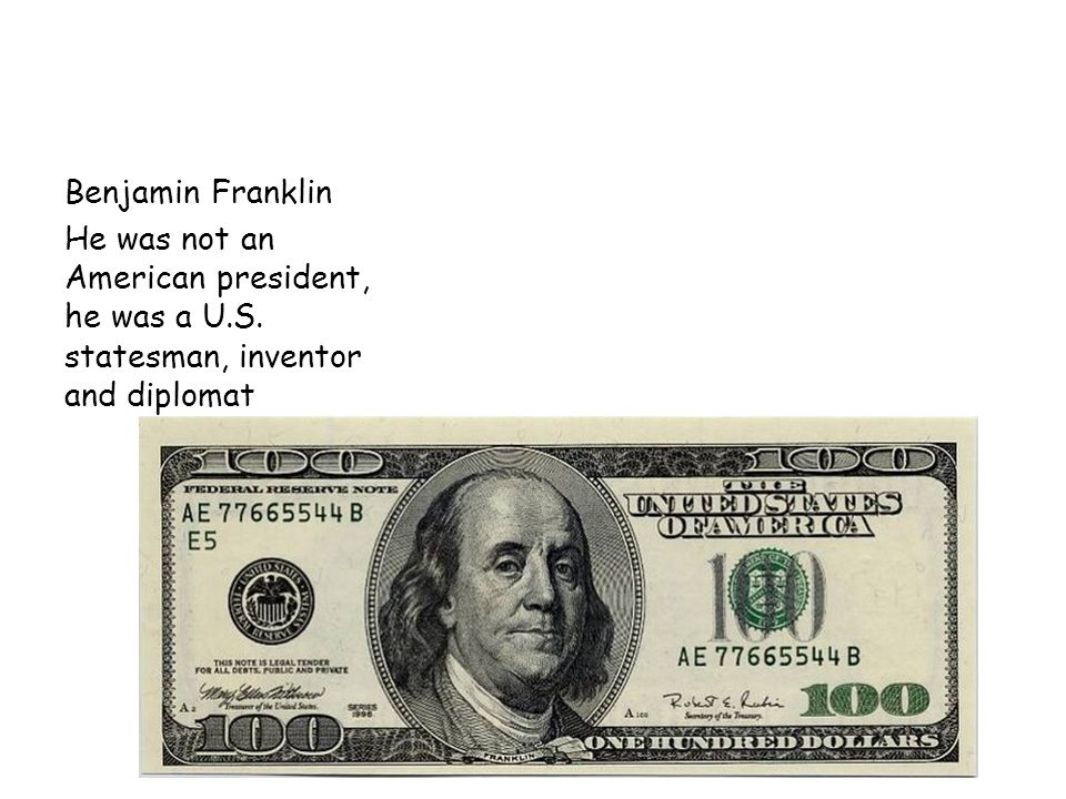 Benjamin Franklin He was not an American president, he was a U.S. statesman, inventor and diplomat