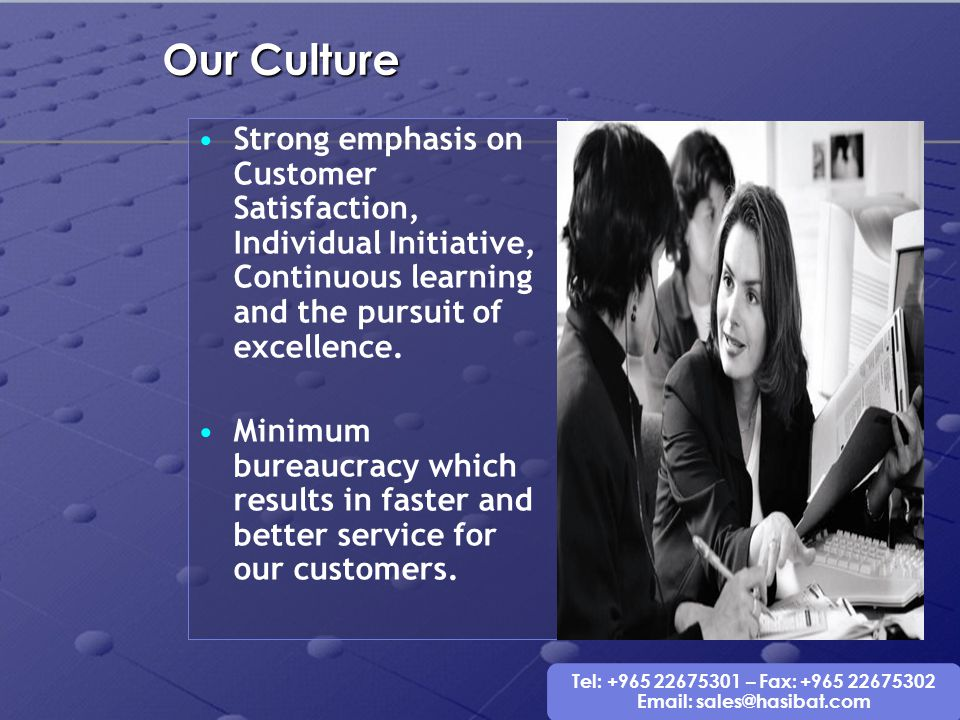 Our Culture Strong emphasis on Customer Satisfaction, Individual Initiative, Continuous learning and the pursuit of excellence.