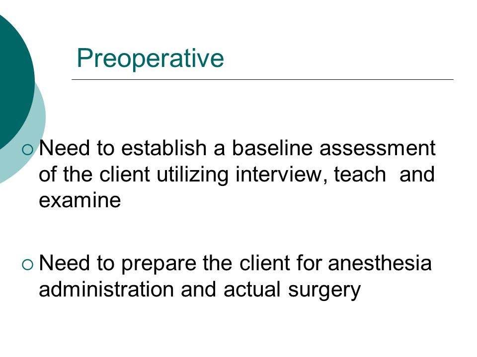 Preoperative Need to establish a baseline assessment of the client utilizing interview, teach and examine.