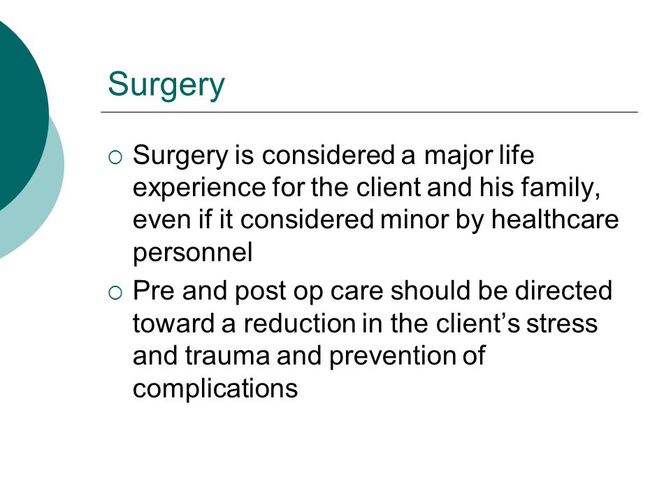 Surgery Surgery is considered a major life experience for the client and his family, even if it considered minor by healthcare personnel.