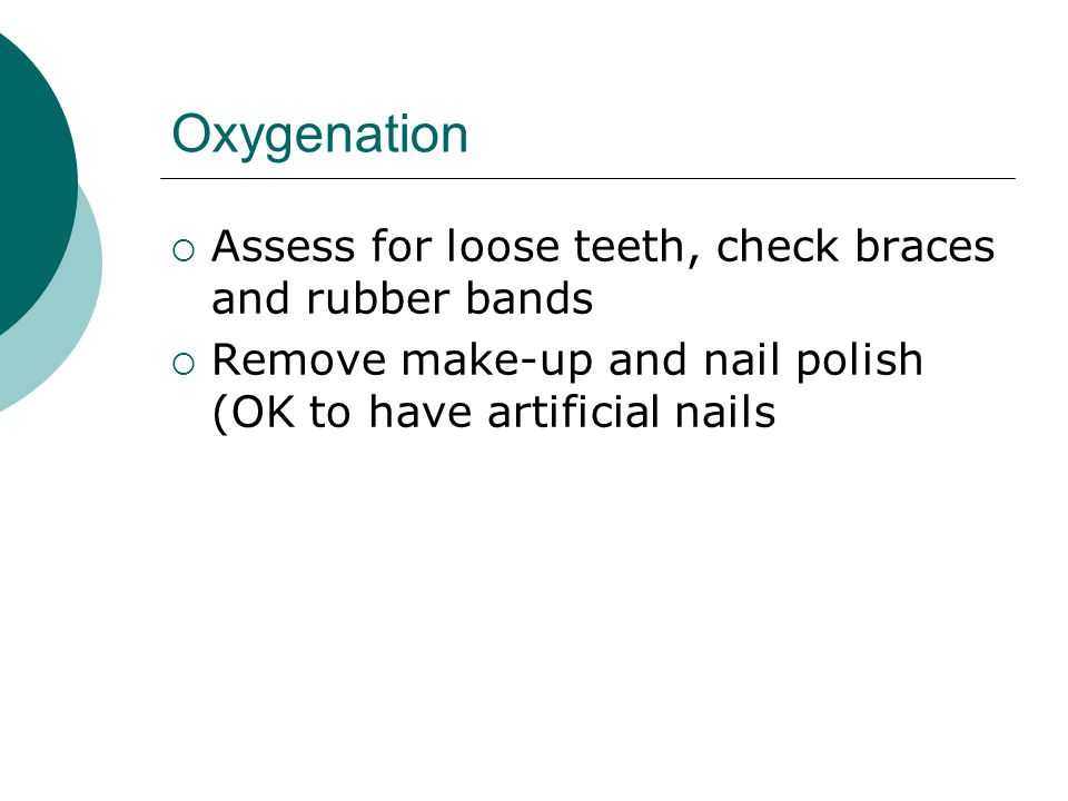 Oxygenation Assess for loose teeth, check braces and rubber bands