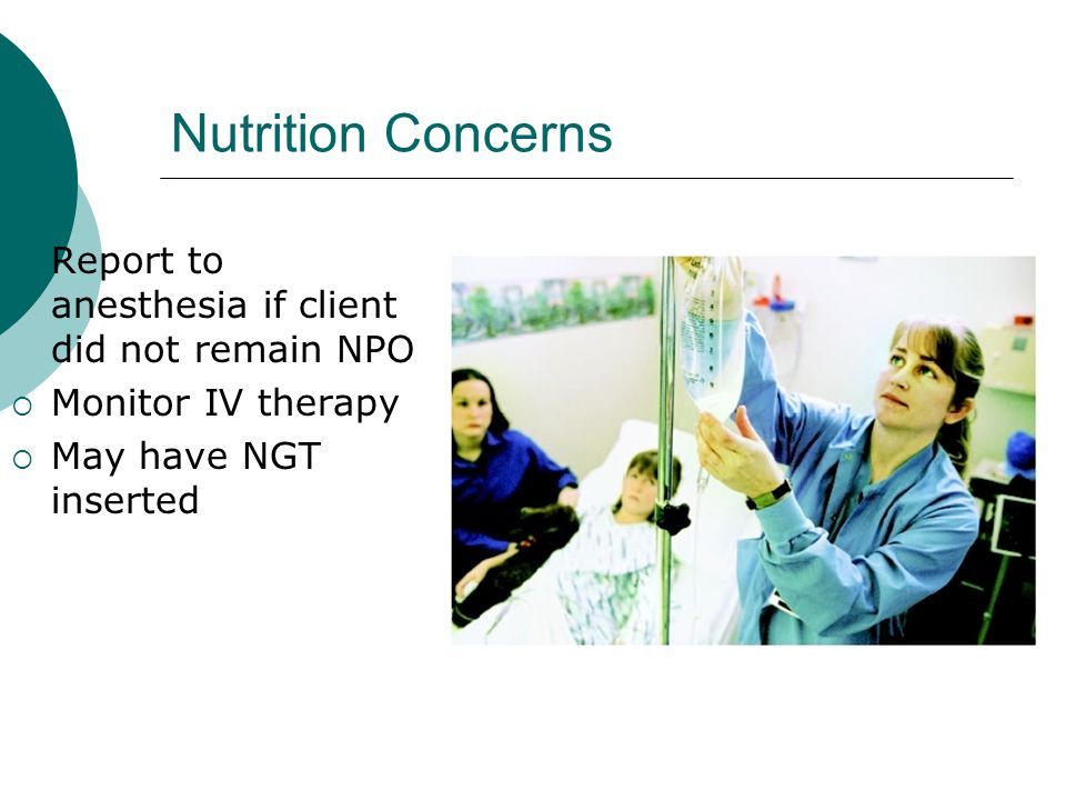 Nutrition Concerns Report to anesthesia if client did not remain NPO