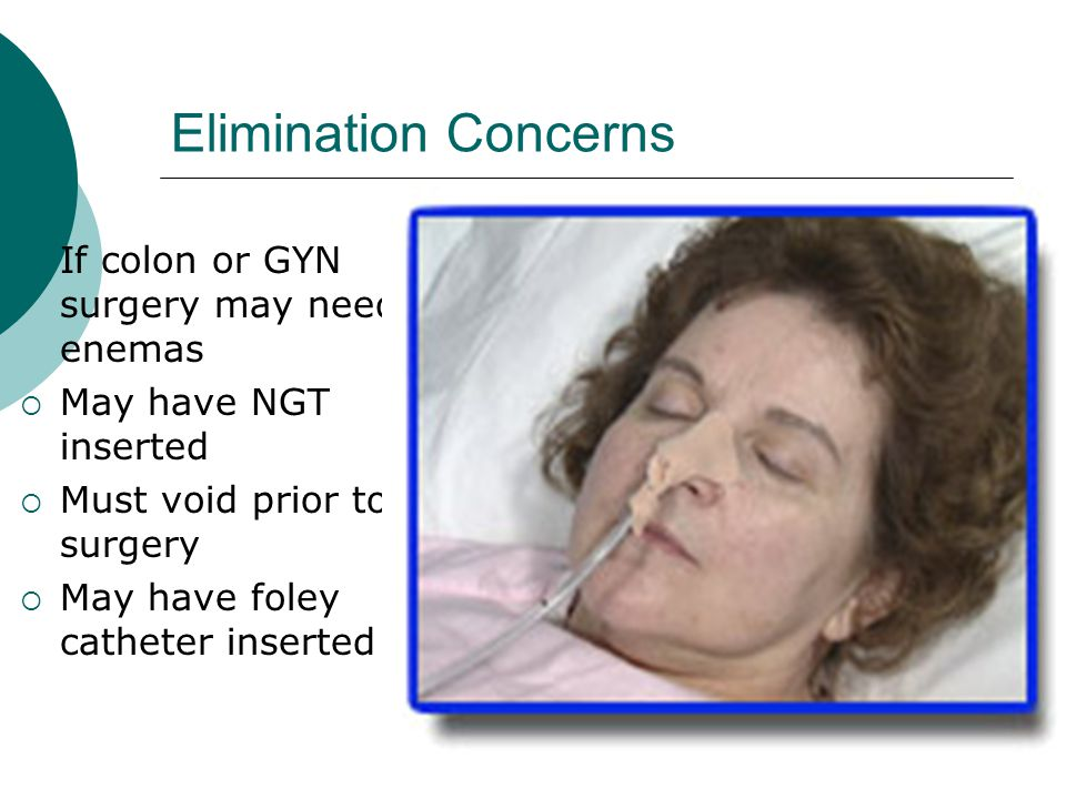 Elimination Concerns If colon or GYN surgery may need enemas