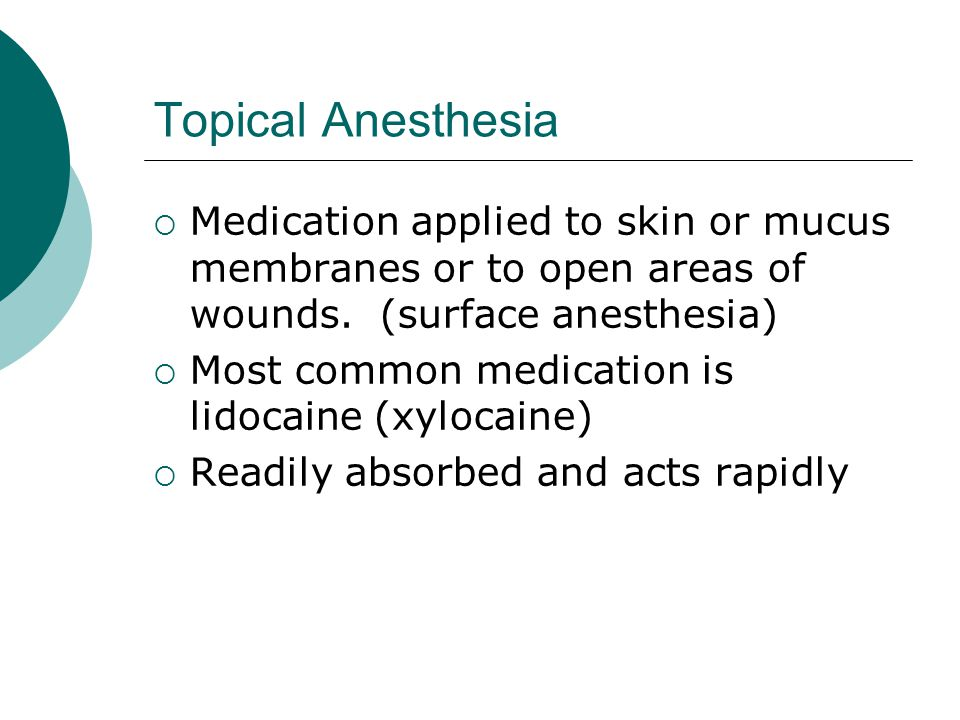 Topical Anesthesia Medication applied to skin or mucus membranes or to open areas of wounds. (surface anesthesia)