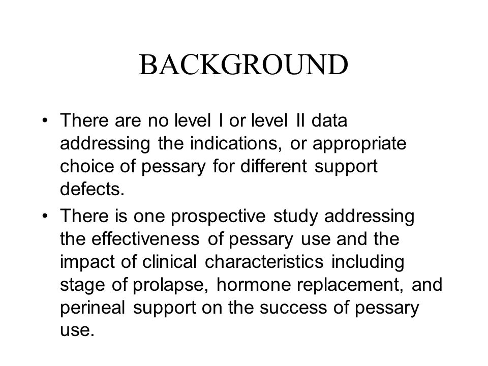BACKGROUND There are no level I or level II data addressing the indications, or appropriate choice of pessary for different support defects.