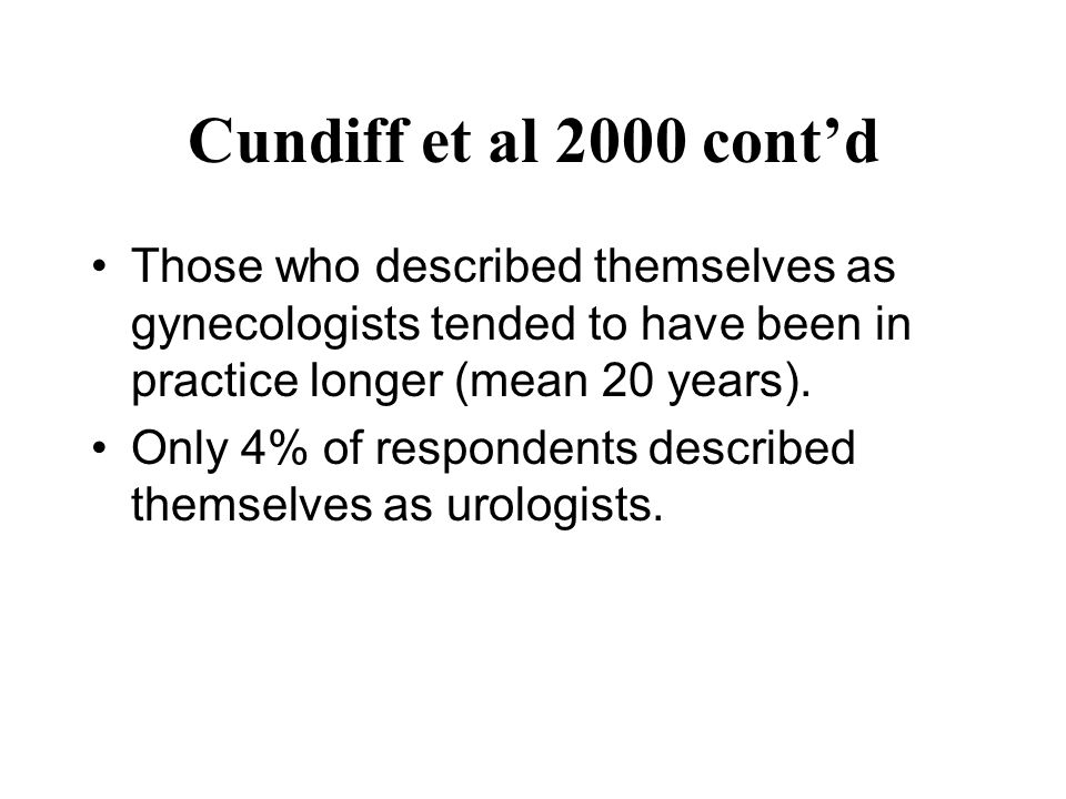 Cundiff et al 2000 cont'd Those who described themselves as gynecologists tended to have been in practice longer (mean 20 years).