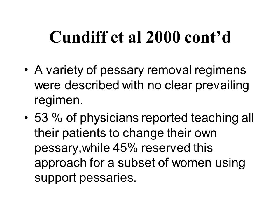 Cundiff et al 2000 cont'd A variety of pessary removal regimens were described with no clear prevailing regimen.