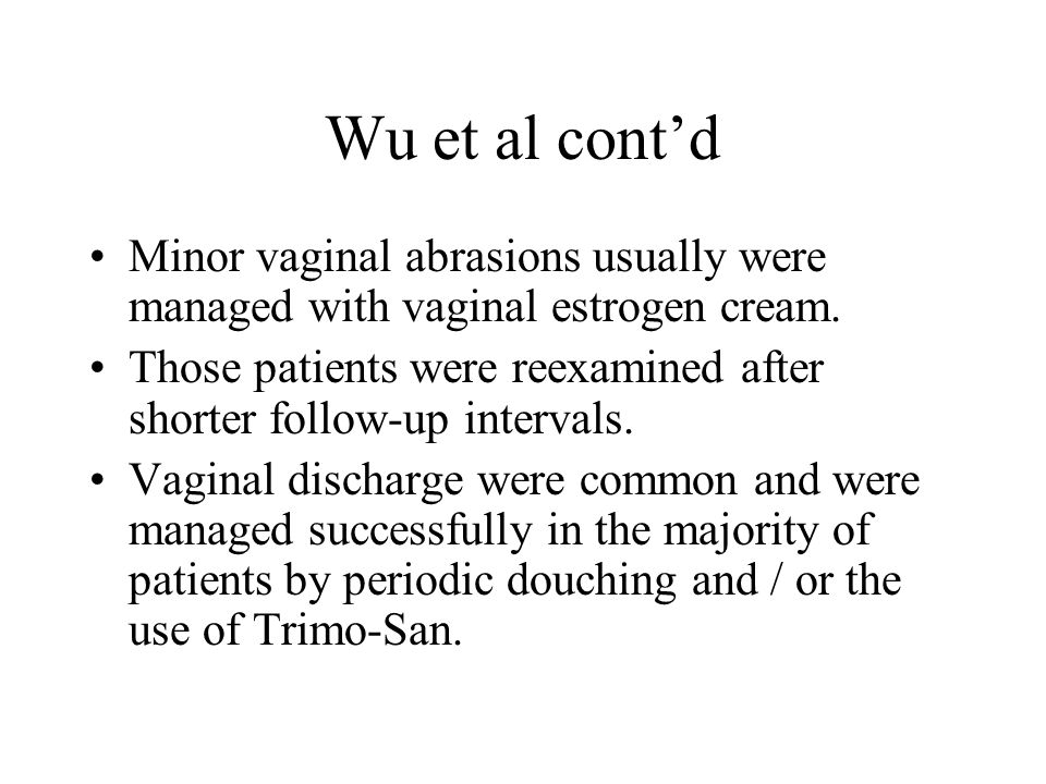 Wu et al cont'd Minor vaginal abrasions usually were managed with vaginal estrogen cream.
