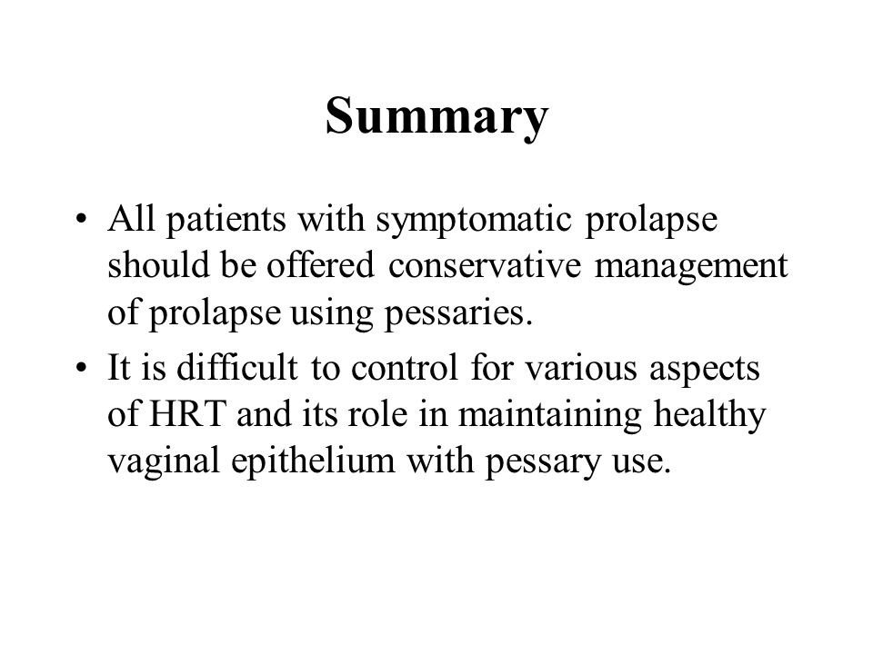Summary All patients with symptomatic prolapse should be offered conservative management of prolapse using pessaries.