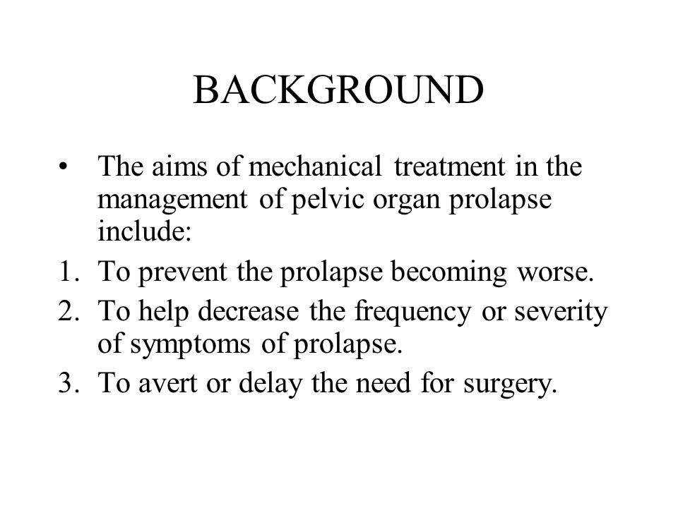 BACKGROUND The aims of mechanical treatment in the management of pelvic organ prolapse include: To prevent the prolapse becoming worse.